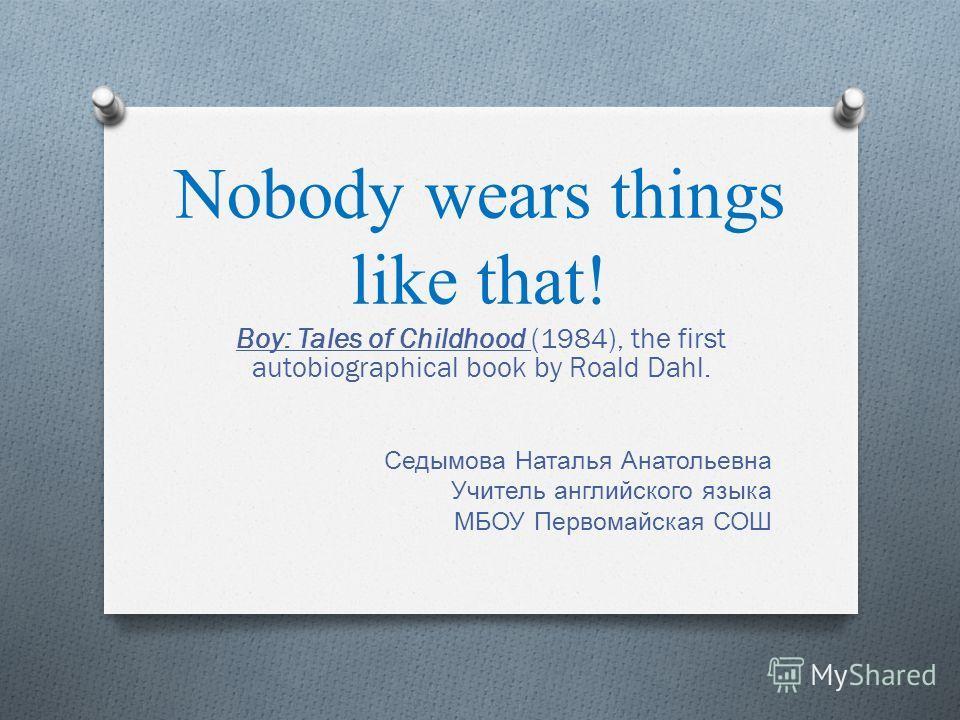 Nobody wears things like that! Boy: Tales of Childhood (1984), the first autobiographical book by Roald Dahl. Седымова Наталья Анатольевна Учитель английского языка МБОУ Первомайская СОШ