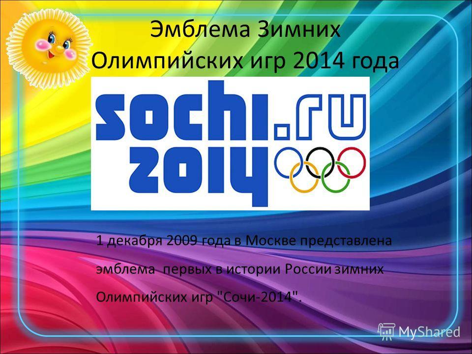 Эмблема Зимних Олимпийских игр 2014 года 1 декабря 2009 года в Москве представлена эмблема первых в истории России зимних Олимпийских игр Сочи-2014.