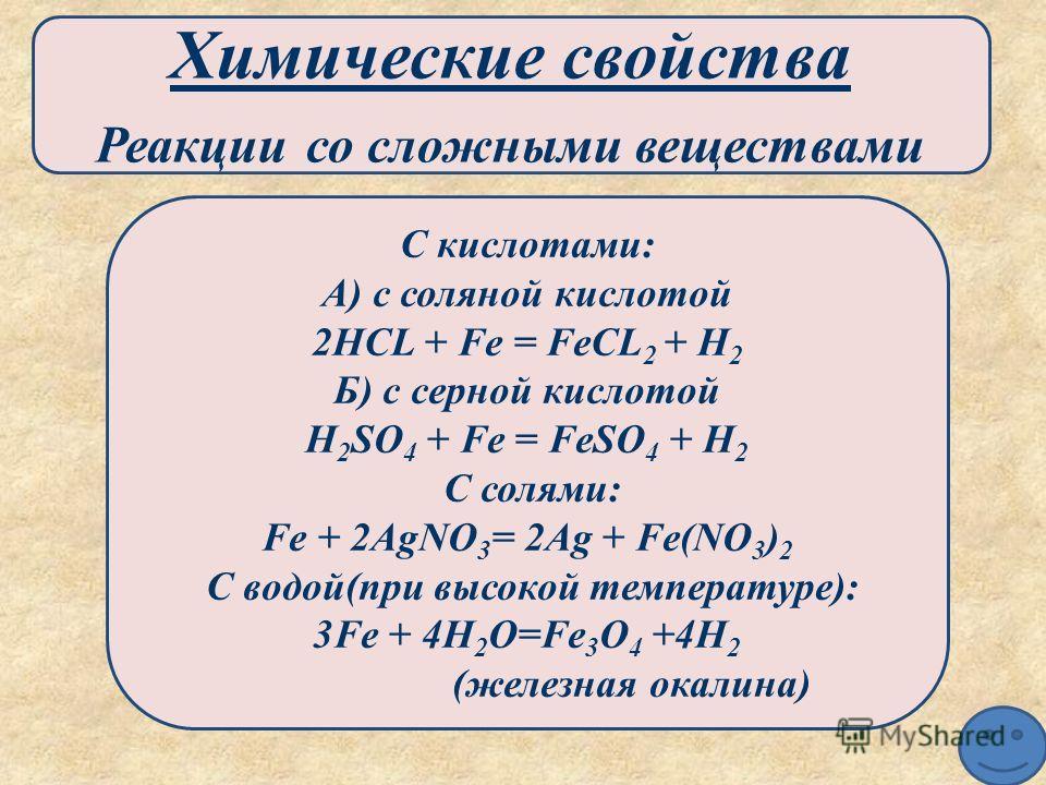 Химические свойства Реакции со сложными веществами С кислотами: А) с соляной кислотой 2HCL + Fe = FeCL 2 + H 2 Б) с серной кислотой H 2 SO 4 + Fe = FeSO 4 + H 2 С солями: Fe + 2AgNO 3 = 2Ag + Fe(NO 3 ) 2 С водой(при высокой температуре): 3Fe + 4H 2 O