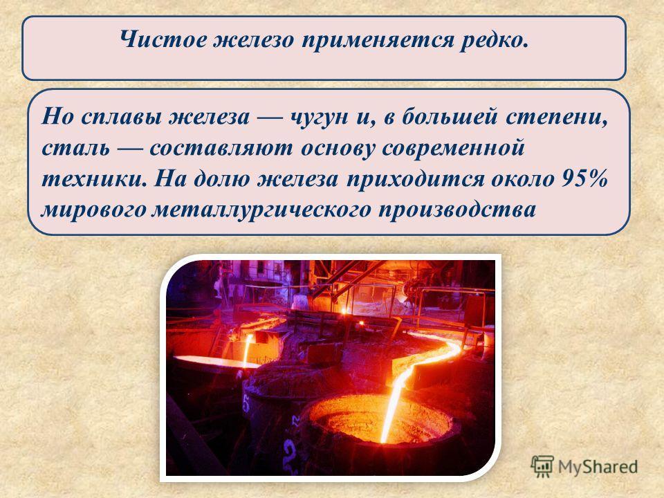 Чистое железо применяется редко. Но сплавы железа чугун и, в большей степени, сталь составляют основу современной техники. На долю железа приходится около 95% мирового металлургического производства