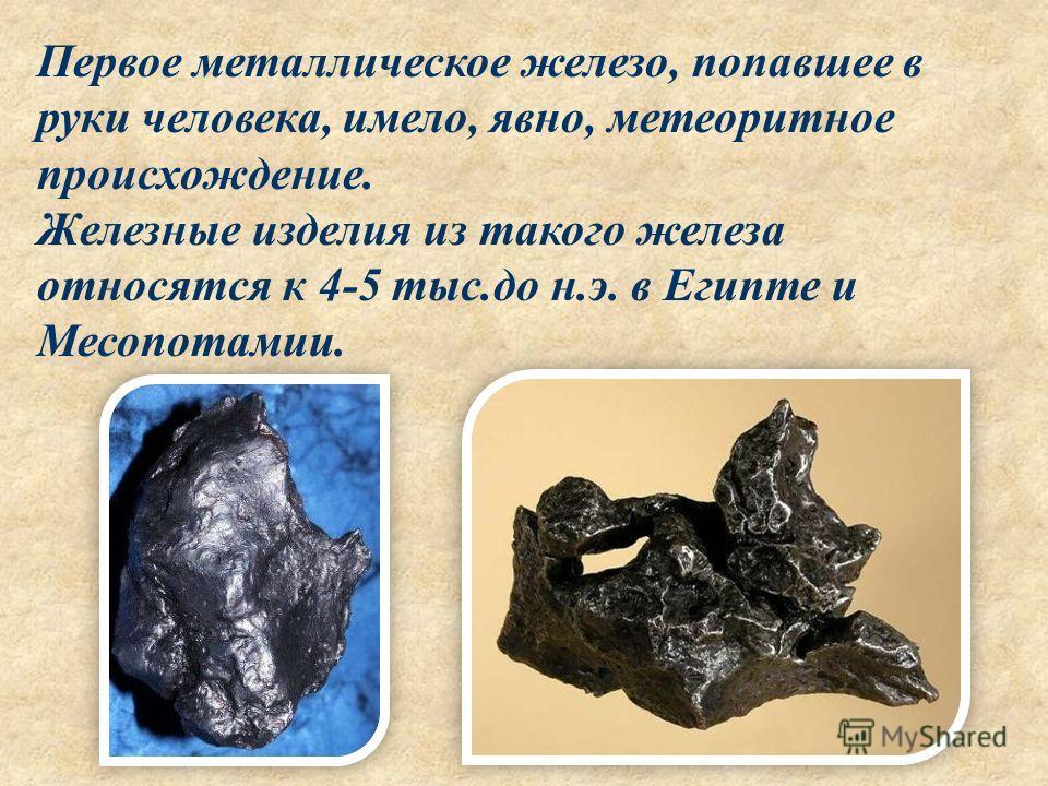 Первое металлическое железо, попавшее в руки человека, имело, явно, метеоритное происхождение. Железные изделия из такого железа относятся к 4-5 тыс.до н.э. в Египте и Месопотамии.