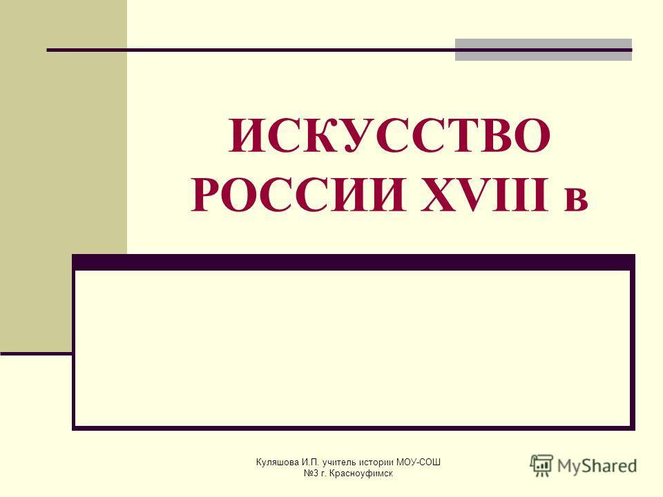 ИСКУССТВО РОССИИ XVIII в Куляшова И.П. учитель истории МОУ-СОШ 3 г. Красноуфимск