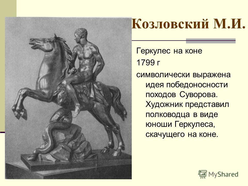 Козловский М.И. Геркулес на коне 1799 г символически выражена идея победоносности походов Суворова. Художник представил полководца в виде юноши Геркулеса, скачущего на коне.