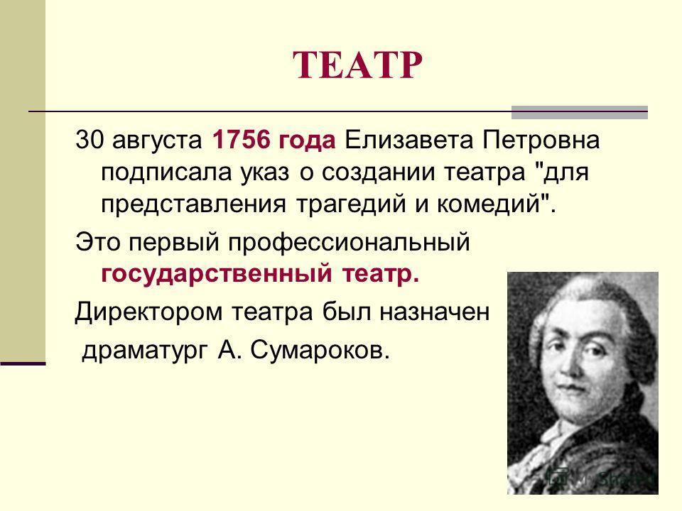 ТЕАТР 30 августа 1756 года Елизавета Петровна подписала указ о создании театра для представления трагедий и комедий. Это первый профессиональный государственный театр. Директором театра был назначен драматург А. Сумароков.
