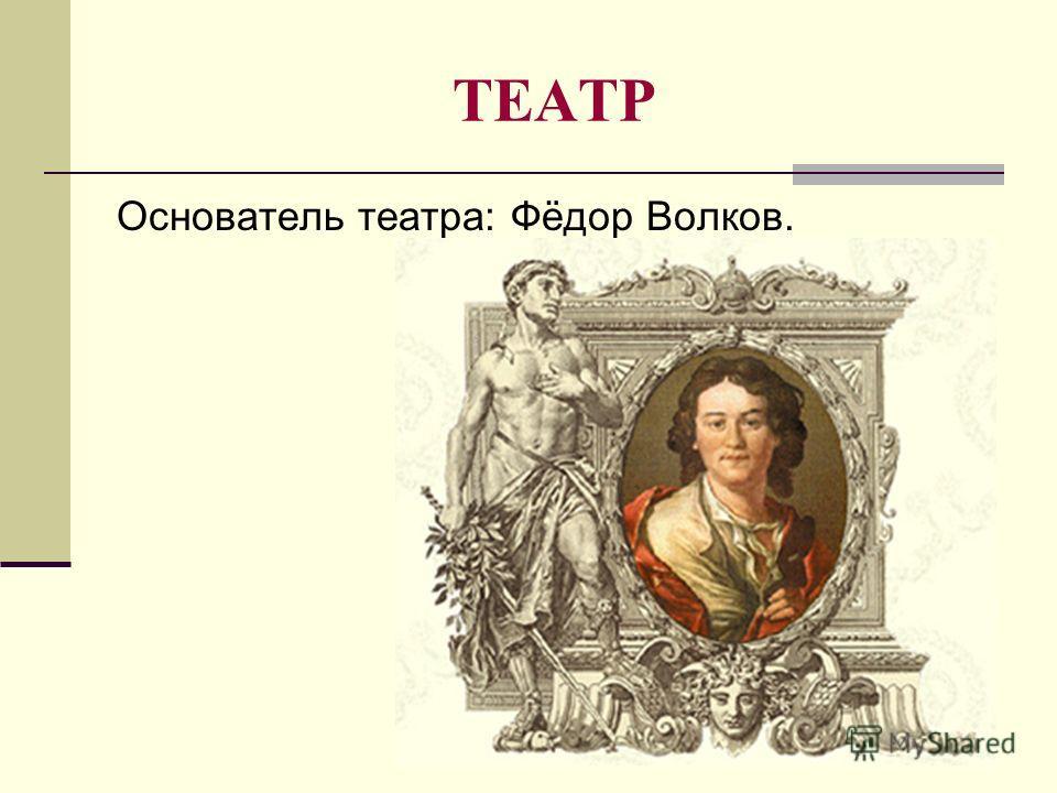 ТЕАТР Основатель театра: Фёдор Волков.