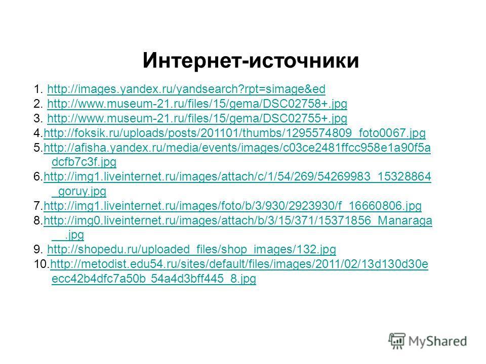 Интернет-источники 1. http://images.yandex.ru/yandsearch?rpt=simage&edhttp://images.yandex.ru/yandsearch?rpt=simage&ed 2. http://www.museum-21.ru/files/15/gema/DSC02758+.jpghttp://www.museum-21.ru/files/15/gema/DSC02758+.jpg 3. http://www.museum-21.r