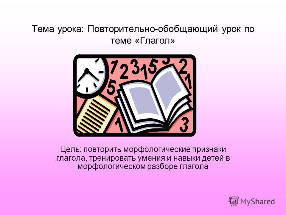 Тема урока: Повторительно-обобщающий урок по теме «Глагол» Цель: повторить морфологические признаки глагола, тренировать умения и навыки детей в морфологическом разборе глагола