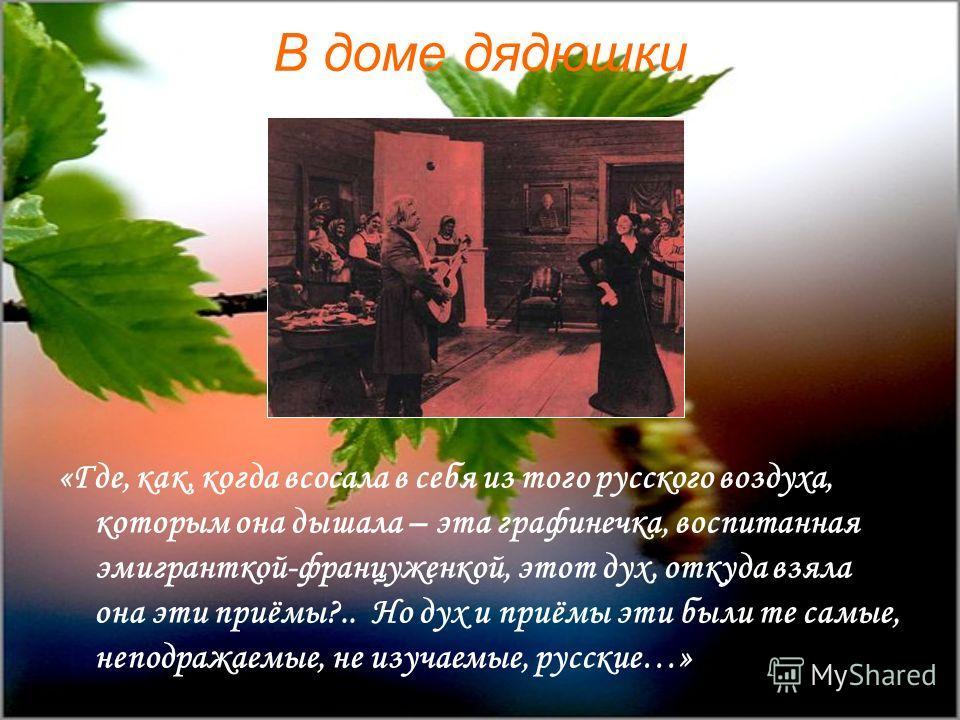 В доме дядюшки «Где, как, когда всосала в себя из того русского воздуха, которым она дышала – эта графинечка, воспитанная эмигранткой-француженкой, этот дух, откуда взяла она эти приёмы?.. Но дух и приёмы эти были те самые, неподражаемые, не изучаемы