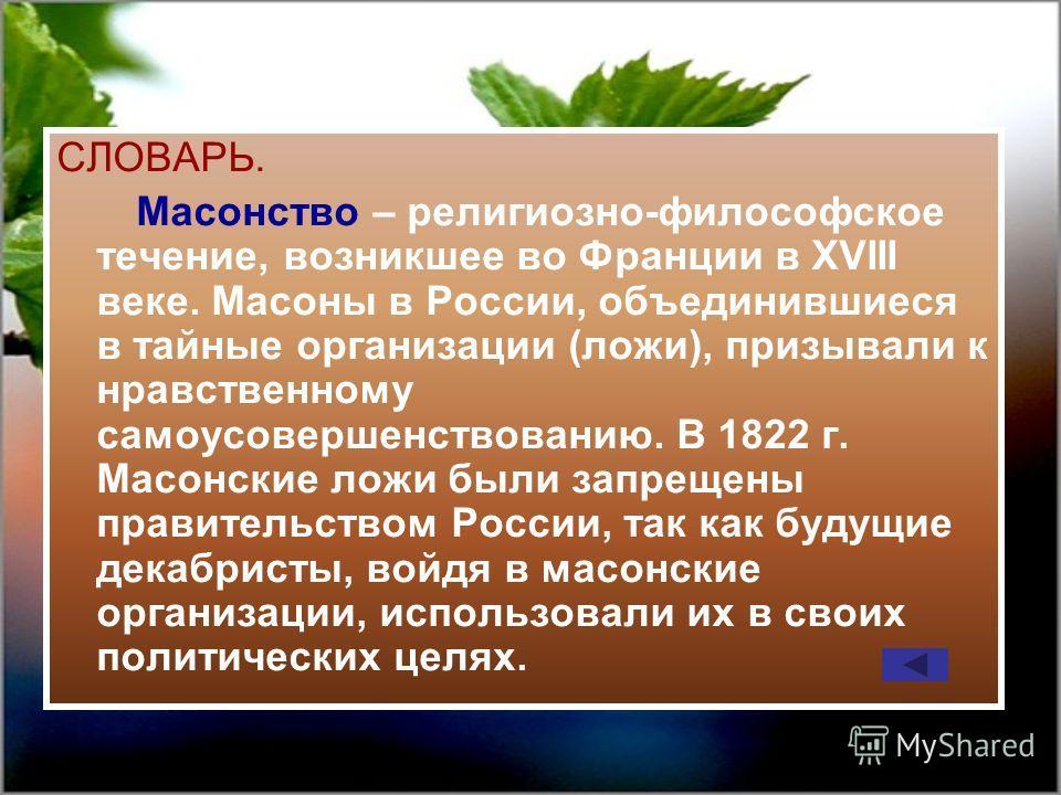 СЛОВАРЬ. Масонство – религиозно-философское течение, возникшее во Франции в XVIII веке. Масоны в России, объединившиеся в тайные организации (ложи), призывали к нравственному самоусовершенствованию. В 1822 г. Масонские ложи были запрещены правительст