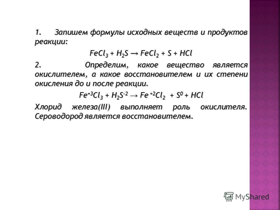 1. Запишем формулы исходных вeщecтв и прoдуктoв рeaакции: FeCl3 + H2S FeCl2 + S + HCl 2. Определим, какое вещество является окислителем, а какое восстановителем и их степени окисления до и после реаакции. Fe+3Cl3 + H2S-2 Fe +2Cl2 + S0 + HCl Хлорид же