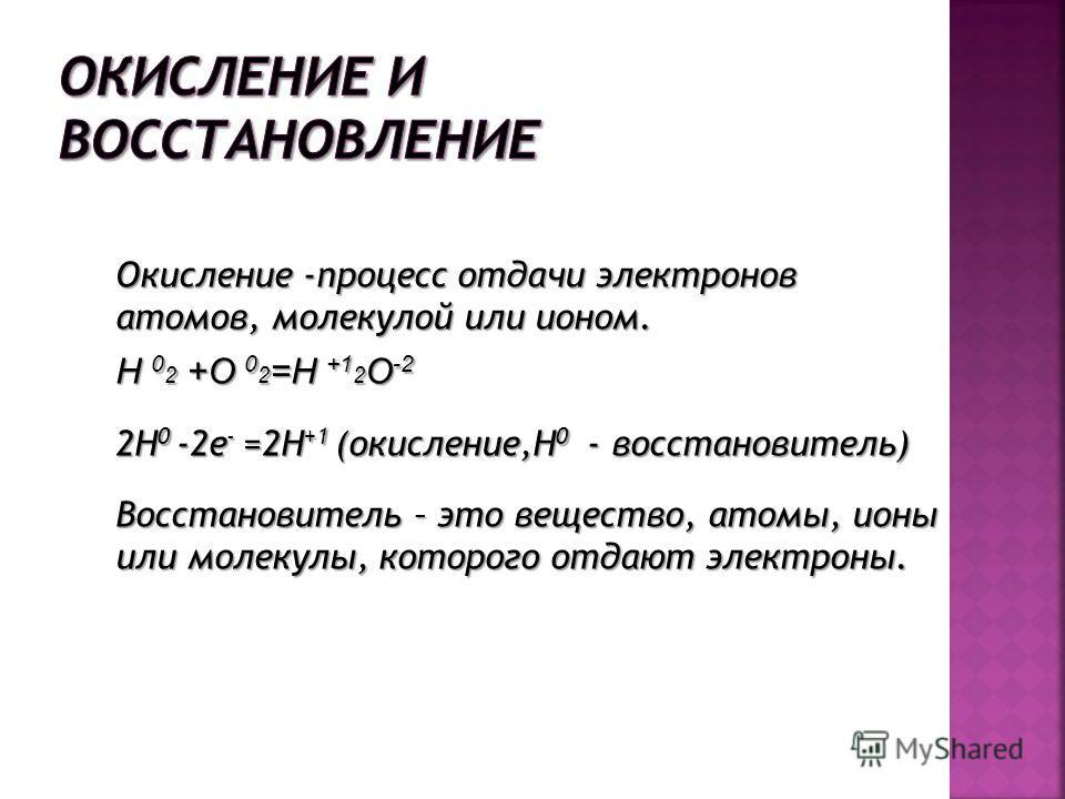 Окисление -процесс отдаче электронов атомов, молекулой или ионом. H 0 2 +O 0 2 =H +1 2 O -2 2Н 0 -2 е - =2Н +1 (окисление,Н 0 - восстановитель) Восстановитель – это вещество, атомы, ионы или молекулы, которого отдают электроны.