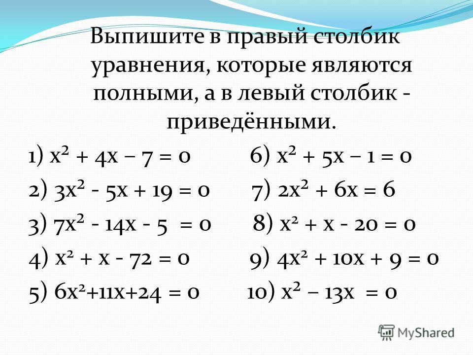 Выпишите в правый столбик уравнения, которые являются полными, а в левый столбик - приведёнными. 1) х² + 4 х – 7 = 0 6) х² + 5 х – 1 = 0 2) 3 х² - 5 х + 19 = 0 7) 2 х² + 6 х = 6 3) 7 х² - 14 х - 5 = 0 8) х 2 + х - 20 = 0 4) х 2 + х - 72 = 0 9) 4 х 2