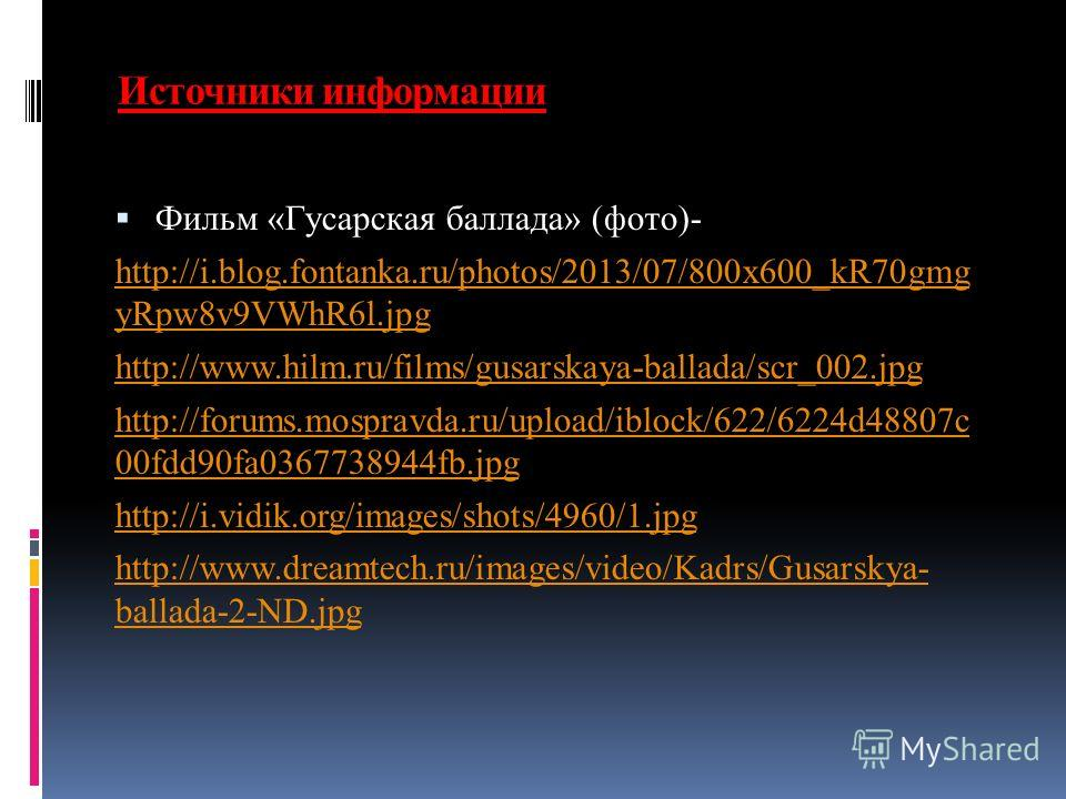 Источники информации Фильм «Гусарская баллада» (фото)- http://i.blog.fontanka.ru/photos/2013/07/800x600_kR70gmg yRpw8v9VWhR6l.jpg http://www.hilm.ru/films/gusarskaya-ballada/scr_002. jpg http://forums.mospravda.ru/upload/iblock/622/6224d48807c 00fdd9