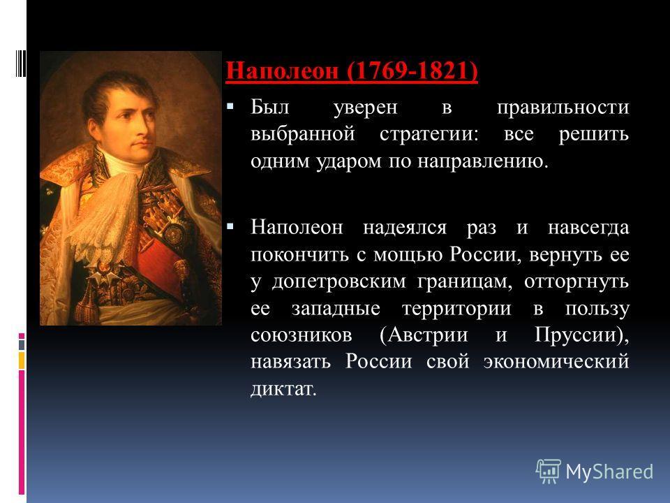 Наполеон (1769-1821) Был уверен в правильности выбранной стратегии: все решить одним ударом по направлению. Наполеон надеялся раз и навсегда покончить с мощью России, вернуть ее у допетровским границам, отторгнуть ее западные территории в пользу союз