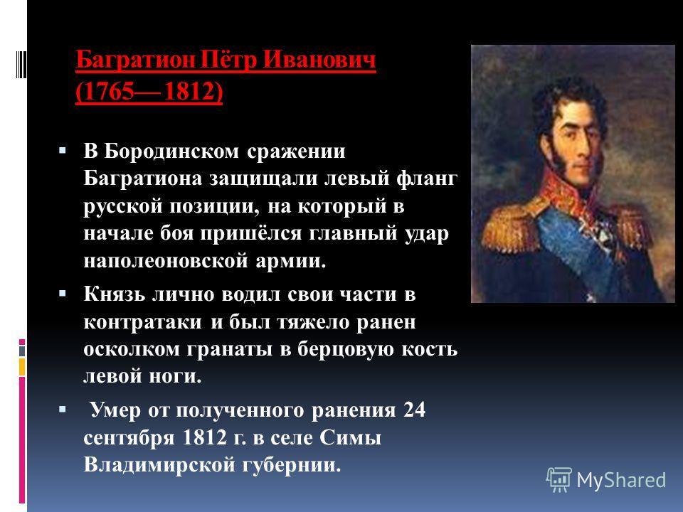 Багратион Пётр Иванович (1765 1812) В Бородинском сражении Багратиона защищали левый фланг русской позиции, на который в начале боя пришёлся главный удар наполеоновской армии. Князь лично водил свои части в контратаки и был тяжело ранен осколком гран