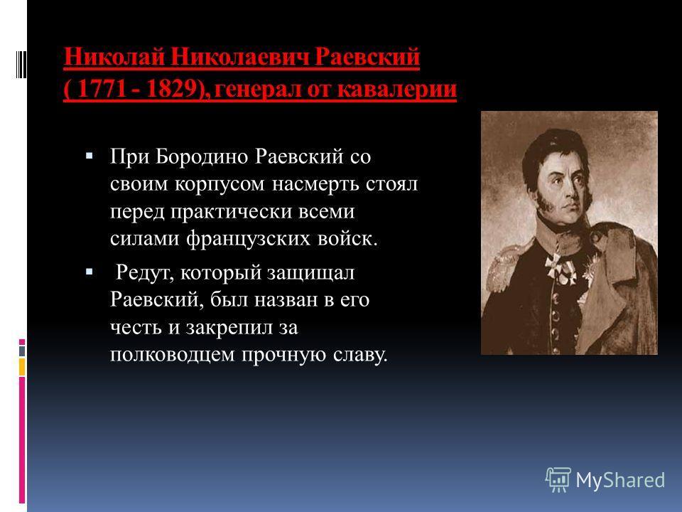 Николай Николаевич Раевский ( 1771 - 1829), генерал от кавалерии При Бородино Раевский со своим корпусом насмерть стоял перед практически всеми силами французских войск. Редут, который защищал Раевский, был назван в его честь и закрепил за полководце