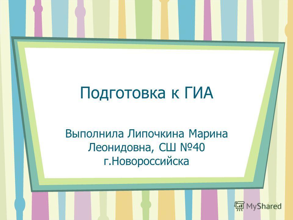 Подготовка к ГИА Выполнила Липочкина Марина Леонидовна, СШ 40 г.Новороссийска