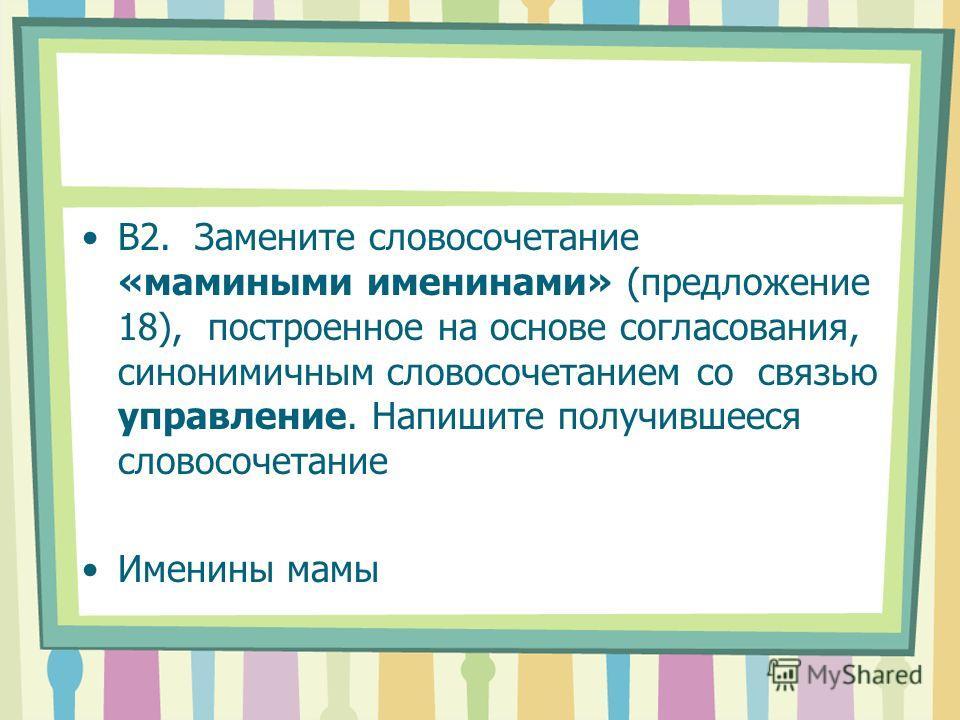 В2. Замените словосочетание «мамиными именинами» (предложение 18), построенное на основе согласования, синонимичным словосочетанием со связью управление. Напишите получившееся словосочетание Именины мамы