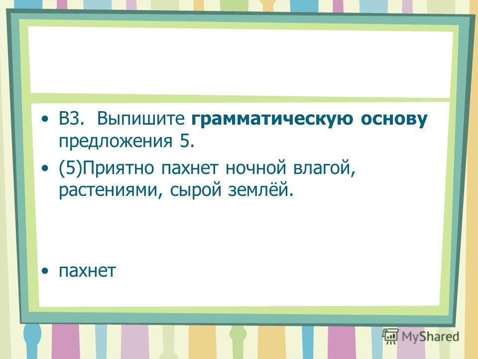 В3. Выпишите грамматическую основу предложения 5. (5)Приятно пахнет ночной влагой, растениями, сырой землёй. пахнет