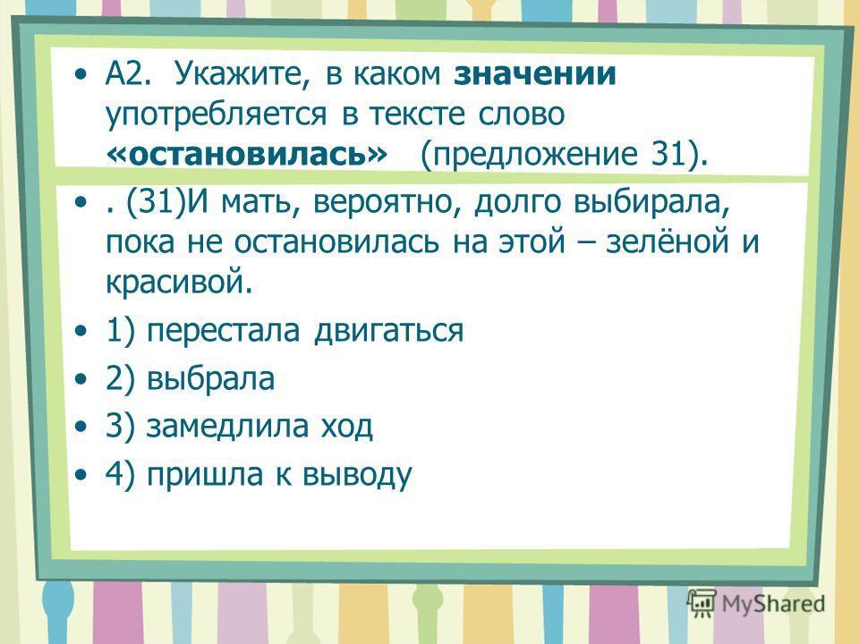 А2. Укажите, в каком значении употребляется в тексте слово «остановилась» (предложение 31).. (31)И мать, вероятно, долго выбирала, пока не остановилась на этой – зелёной и красивой. 1) перестала двигаться 2) выбрала 3) замедлила ход 4) пришла к вывод