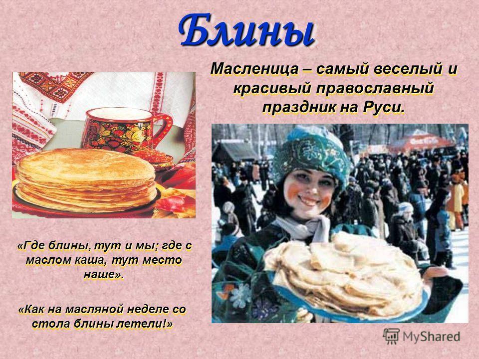 Блины Блины Масленица – самый веселый и красивый православный праздник на Руси. Масленица – самый веселый и красивый православный праздник на Руси. «Где блины, тут и мы; где с маслом каша, тут место наше». «Где блины, тут и мы; где с маслом каша, тут