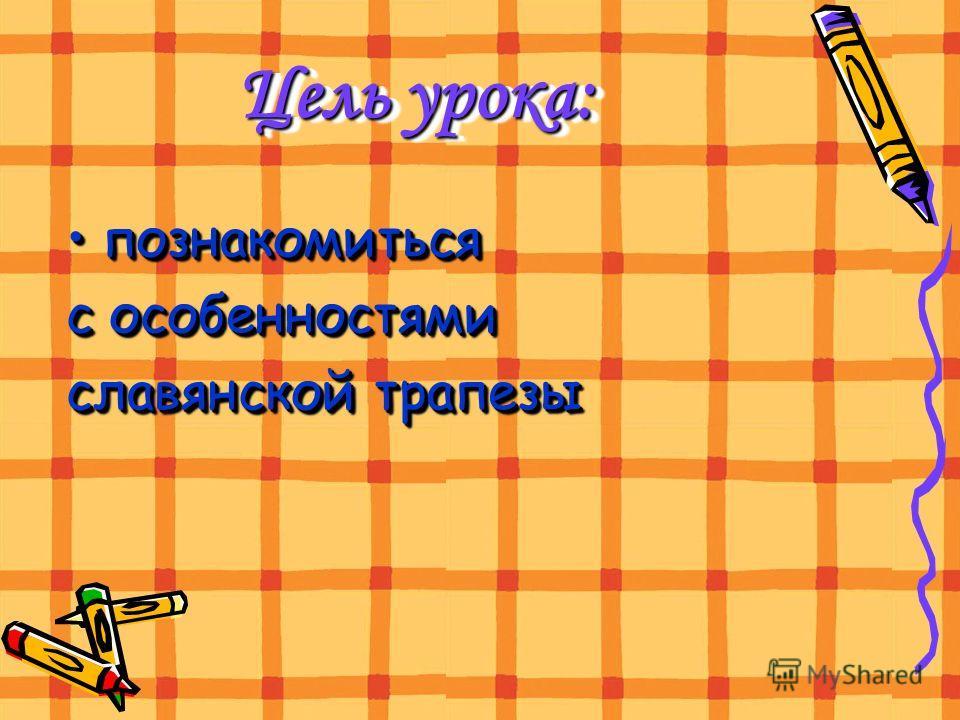 Цель урока: познакомиться с особенностями славянской трапезы познакомиться с особенностями славянской трапезы