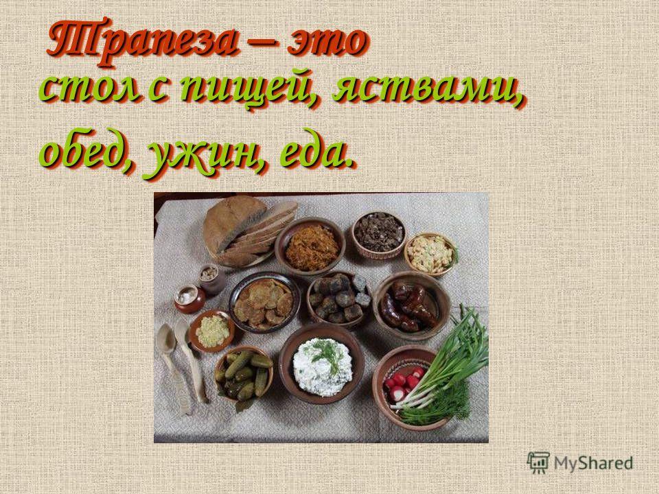 Трапеза – это стол с пищей, яствами, обед, ужин, еда.