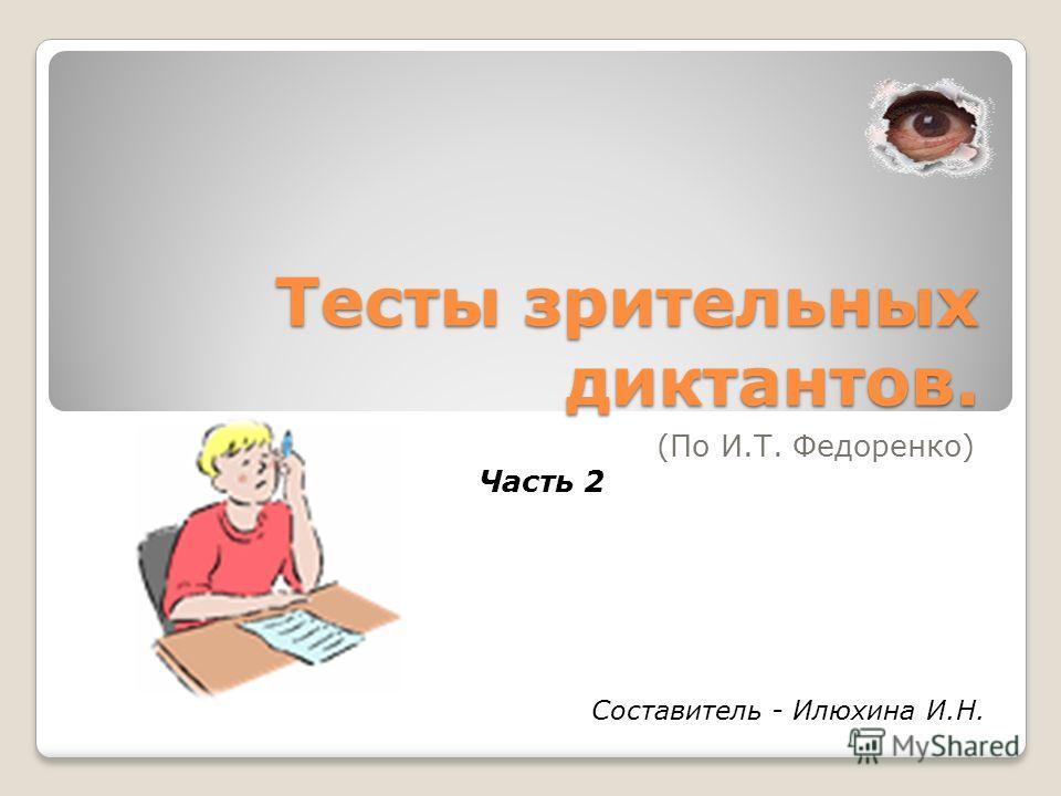 Тесты зрительных диктантов. (По И.Т. Федоренко) Часть 2 Составитель - Илюхина И.Н.