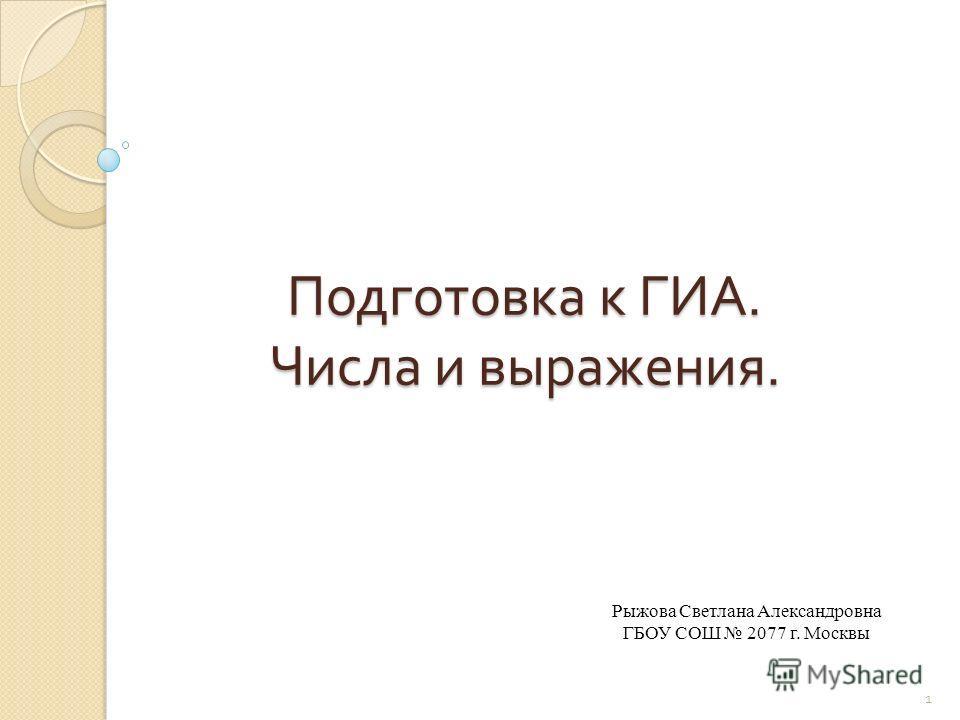 Подготовка к ГИА. Числа и выражения. Рыжова Светлана Александровна ГБОУ СОШ 2077 г. Москвы 1