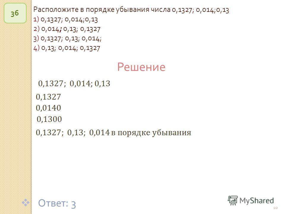 © Рыжова С. А. 10 Расположите в порядке убывания числа 0,1327; 0,014;0,13 1) 0,1327; 0,014;0,13 2) 0,014; 0,13; 0,1327 3) 0,1327; 0,13; 0,014; 4) 0,13; 0,014; 0,1327 36 Решение Ответ : 3