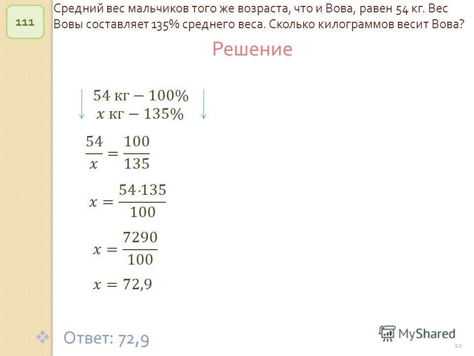© Рыжова С. А. 20 Средний вес мальчиков того же возраста, что и Вова, равен 54 кг. Вес Вовы составляет 135% среднего веса. Сколько килограммов весит Вова ? 111 Ответ : 72,9 Решение