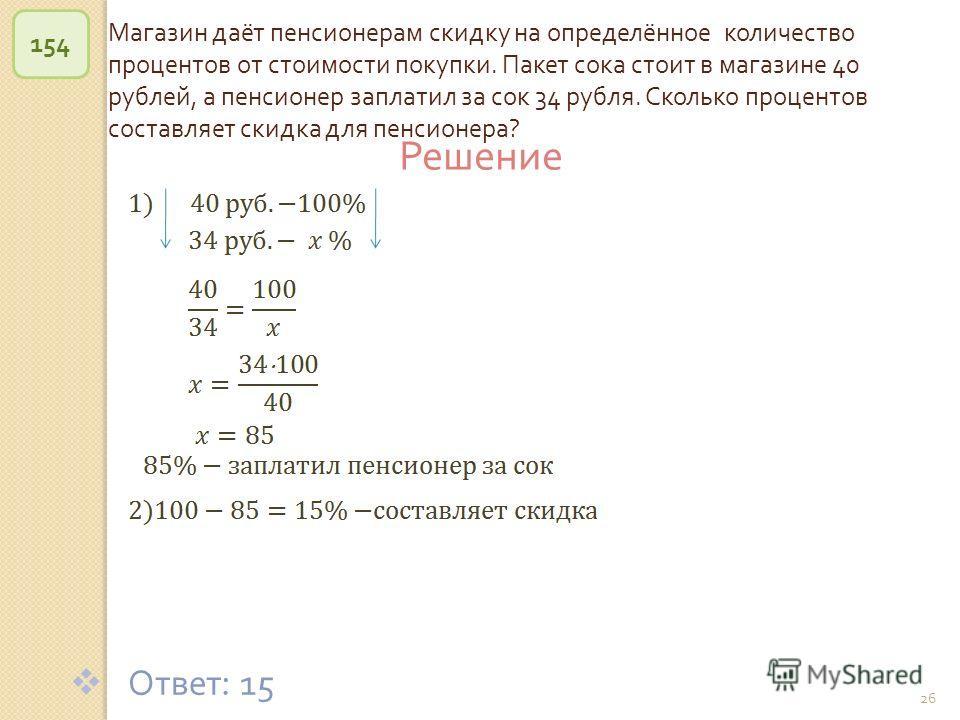 © Рыжова С. А. 26 Магазин даёт пенсионерам скидку на определённое количество процентов от стоимости покупки. Пакет сока стоит в магазине 40 рублей, а пенсионер заплатил за сок 34 рубля. Сколько процентов составляет скидка для пенсионера ? 154 Ответ :