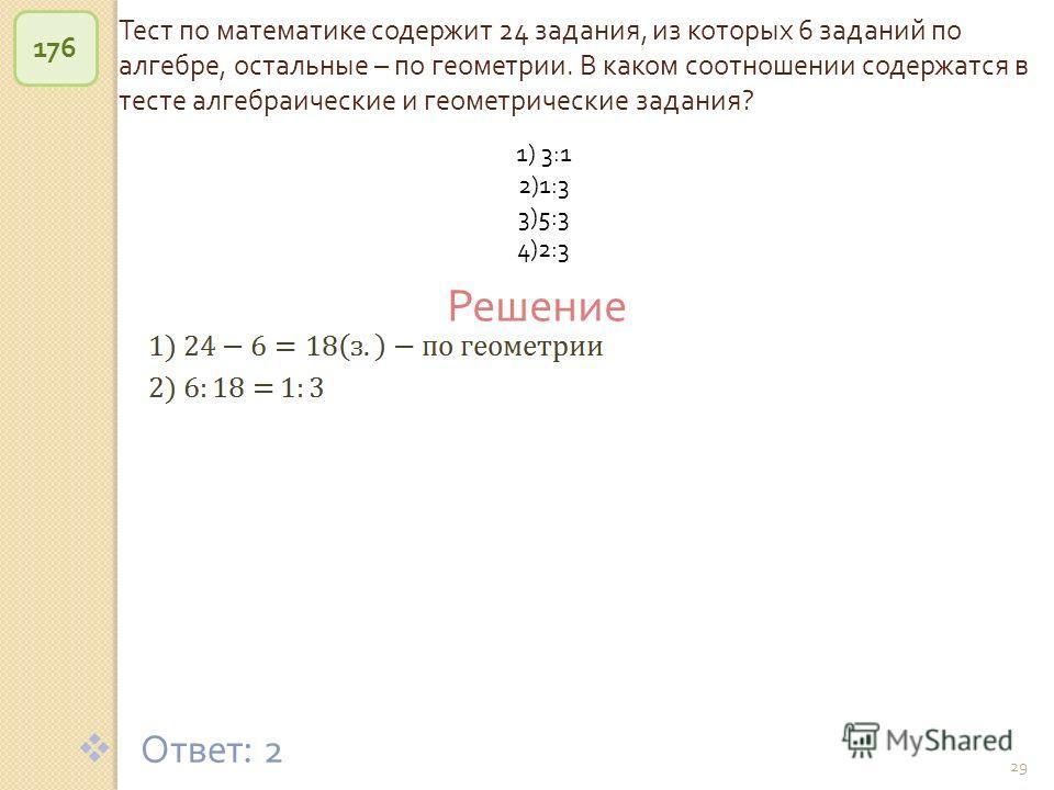 © Рыжова С. А. 29 Тест по математике содержит 24 задания, из которых 6 заданий по алгебре, остальные – по геометрии. В каком соотношении содержатся в тесте алгебраические и геометрические задания ? 176 Ответ : 2 Решение 1) 3:1 2)1:3 3)5:3 4)2:3