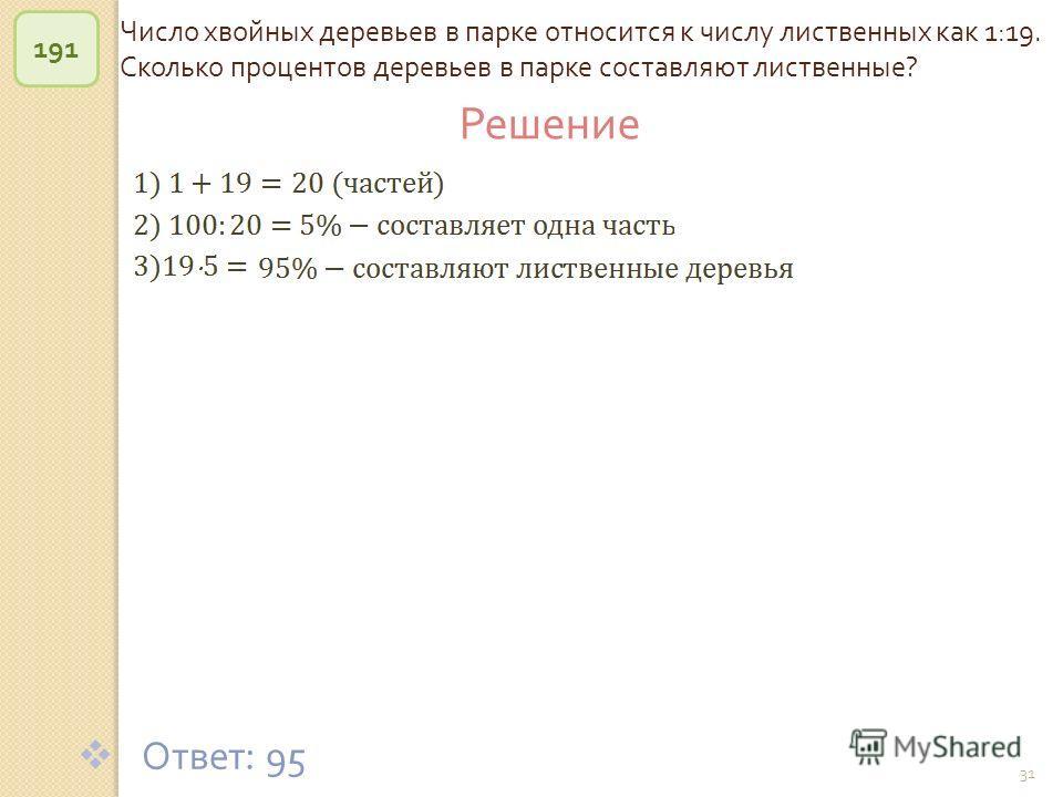 © Рыжова С. А. 31 Число хвойных деревьев в парке относится к числу лиственных как 1:19. Сколько процентов деревьев в парке составляют лиственные ? 191 Ответ : 95 Решение