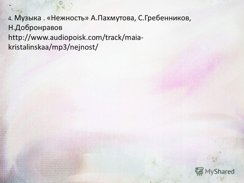 - 4. Музыка. «Нежность» А.Пахмутова, С.Гребенников, Н.Добронравов http://www.audiopoisk.com/track/maia- kristalinskaa/mp3/nejnost/