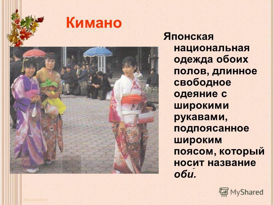 Кимано Японская национальная одежда обоих полов, длинное свободное одеяние с широкими рукавами, подпоясанное широким поясом, который носит название оби.