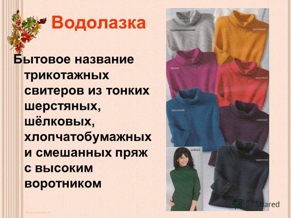 Водолазка Бытовое название трикотажных свитеров из тонких шерстяных, шёлковых, хлопчатобумажных и смешанных пряж с высоким воротником