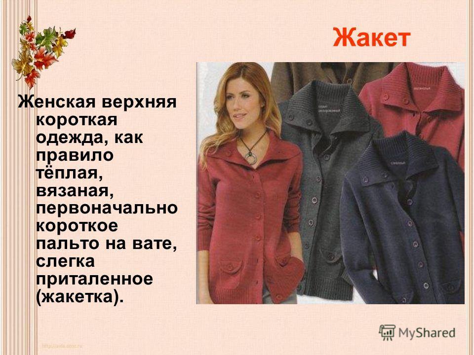 Жакет Женская верхняя короткая одежда, как правило тёплая, вязаная, первоначально короткое пальто на вате, слегка приталенное (жакетка).