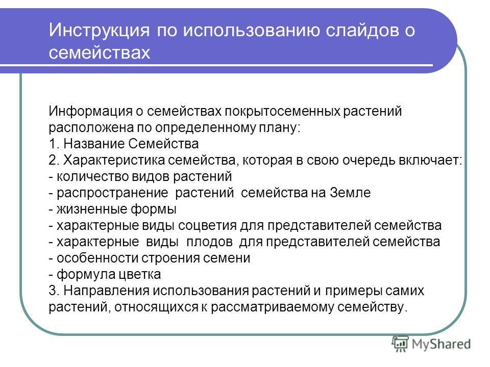 Инструкция по использованию слайдов о семействах Информация о семействах покрытосеменных растений расположена по определенному плану: 1. Название Семейства 2. Характеристика семейства, которая в свою очередь включает: - количество видов растений - ра