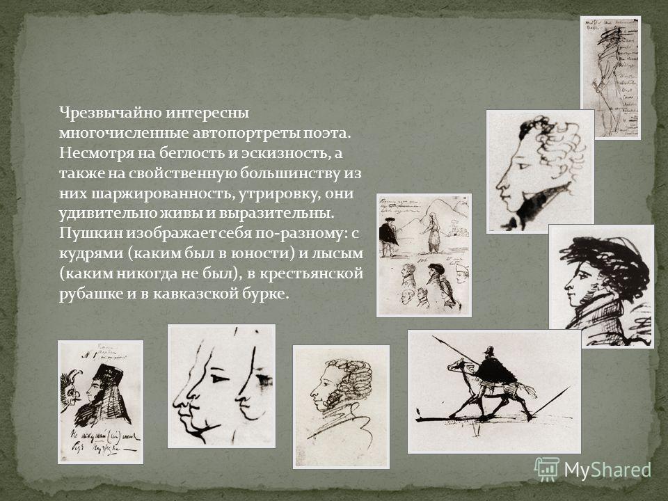 Чрезвычайно интересны многочисленные автопортреты поэта. Несмотря на беглость и эскизность, а также на свойственную большинству из них шаржированность, утрировку, они удивительно живы и выразительны. Пушкин изображает себя по-разному: с кудрями (каки