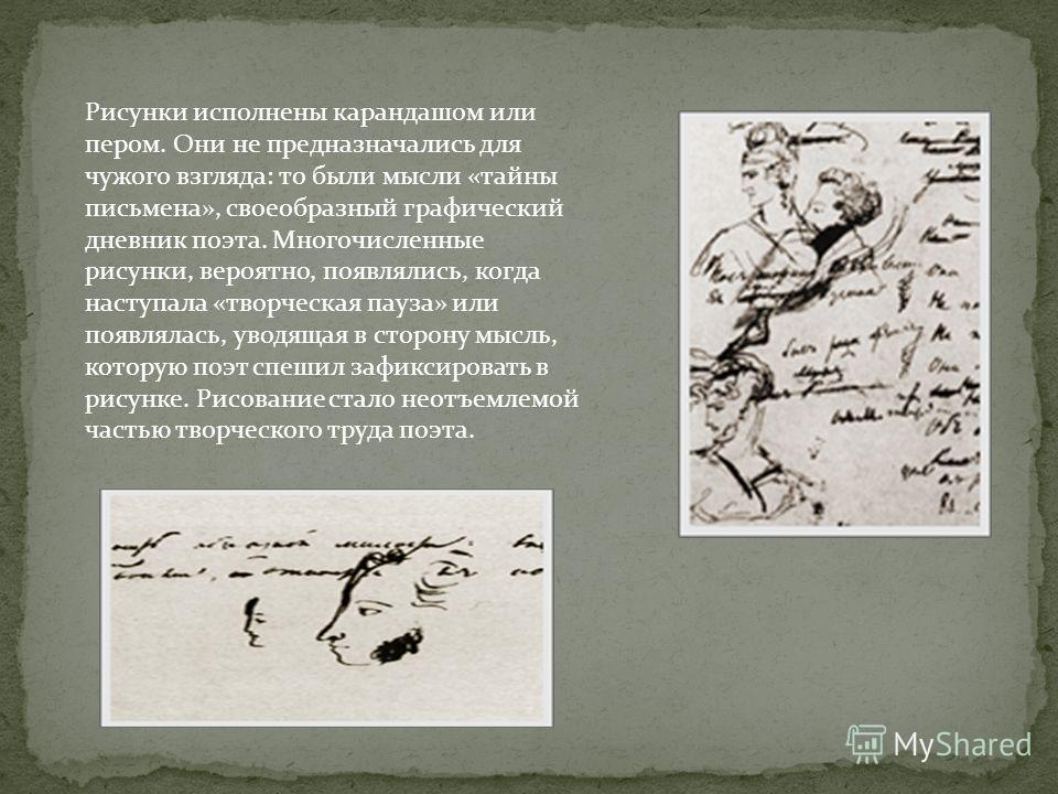 Рисунки исполнены карандашом или пером. Они не предназначались для чужого взгляда: то были мысли «тайны письмена», своеобразный графический дневник поэта. Многочисленные рисунки, вероятно, появлялись, когда наступала «творческая пауза» или появлялась
