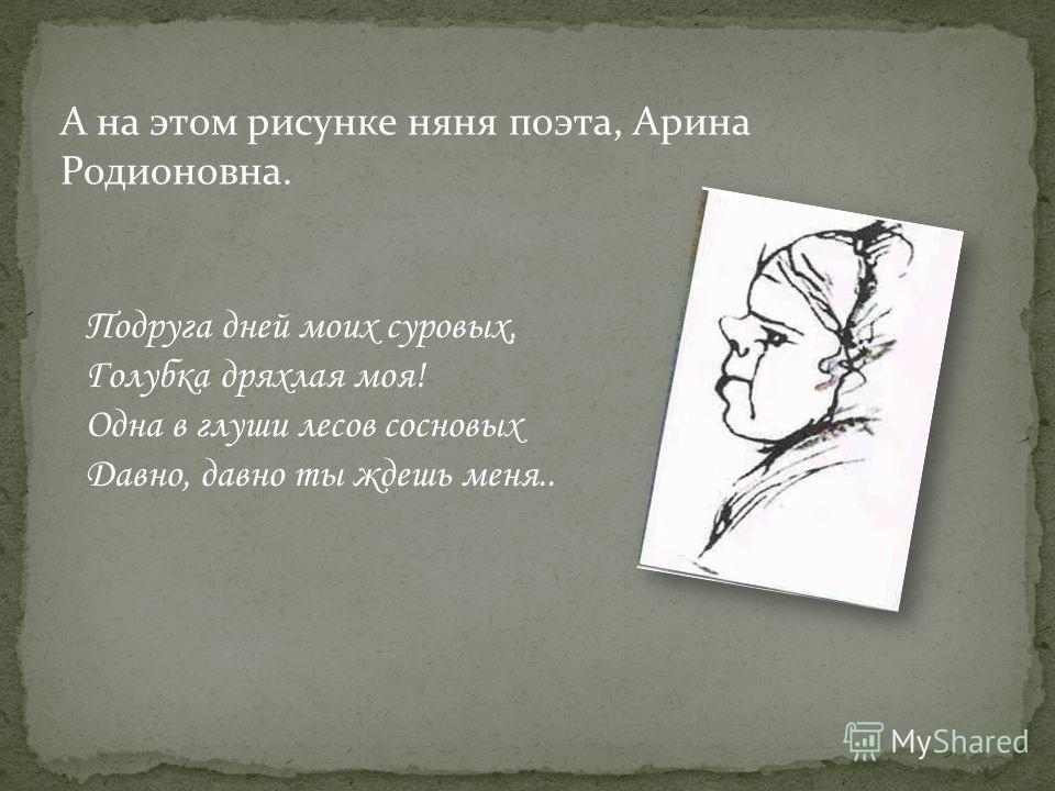 А на этом рисунке няня поэта, Арина Родионовна. Подруга дней моих суровых, Голубка дряхлая моя! Одна в глуши лесов сосновых Давно, давно ты ждешь меня..