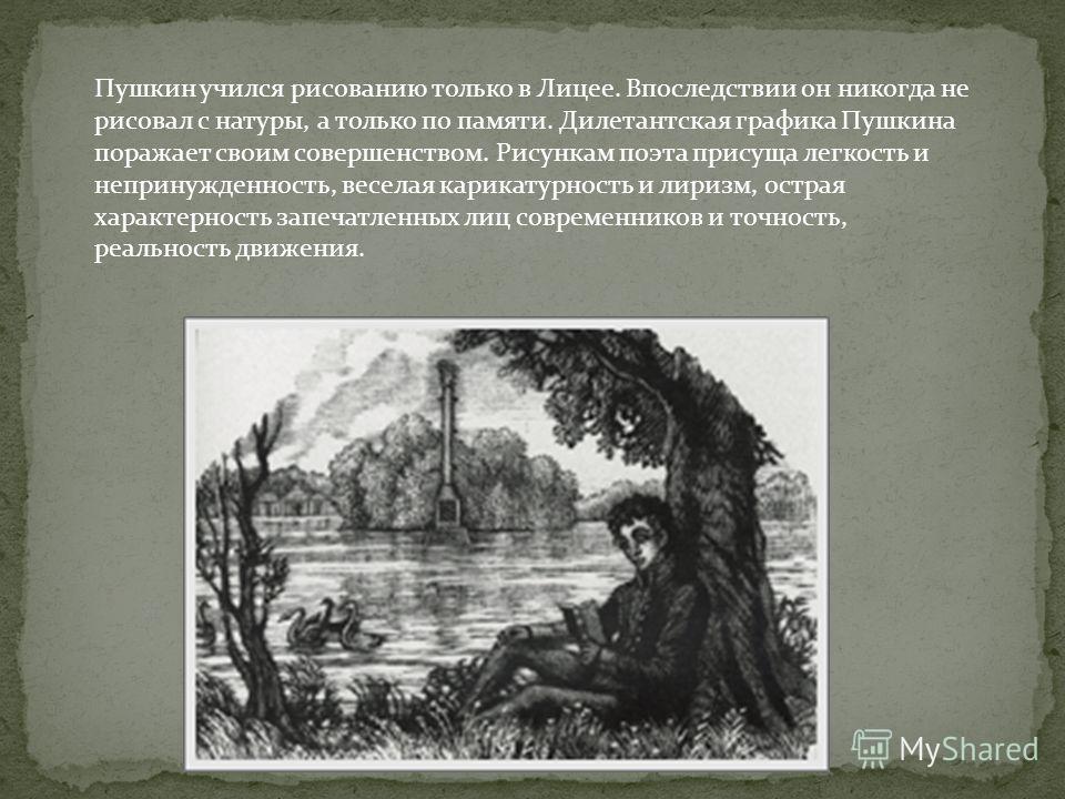 Пушкин учился рисованию только в Лицее. Впоследствии он никогда не рисовал с натуры, а только по памяти. Дилетантская графика Пушкина поражает своим совершенством. Рисункам поэта присуща легкость и непринужденность, веселая карикатурность и лиризм, о