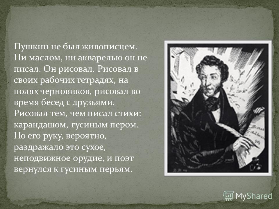 Пушкин не был живописцем. Ни маслом, ни акварелью он не писал. Он рисовал. Рисовал в своих рабочих тетрадях, на полях черновиков, рисовал во время бесед с друзьями. Рисовал тем, чем писал стихи: карандашом, гусиным пером. Но его руку, вероятно, раздр