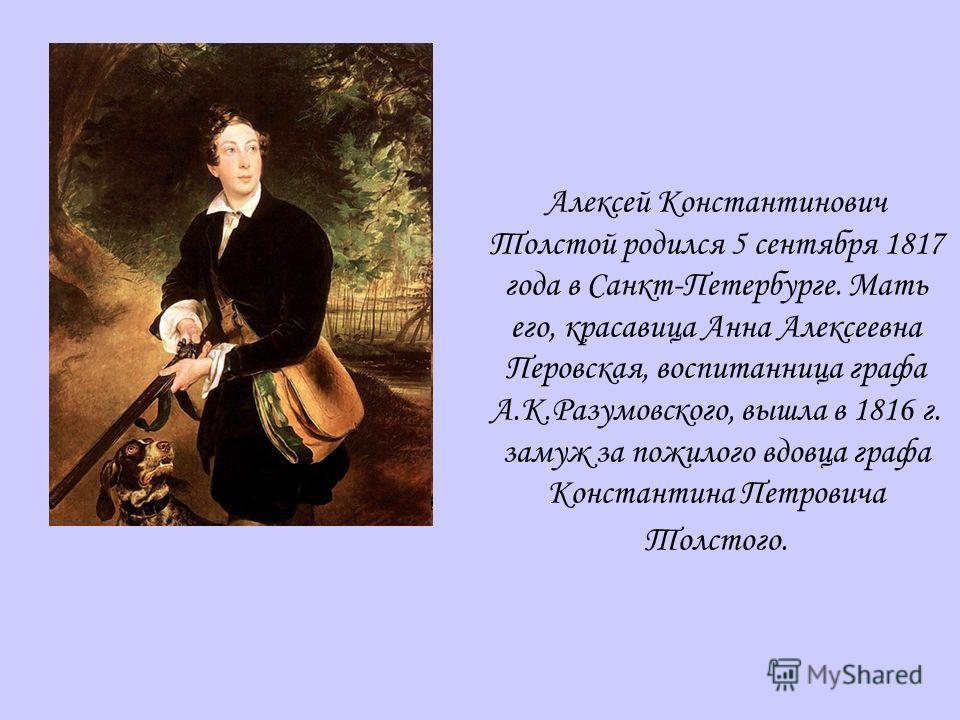 Алексей Константинович Толстой родился 5 сентября 1817 года в Санкт-Петербурге. Мать его, красавица Анна Алексеевна Перовская, воспитанница графа А.К.Разумовского, вышла в 1816 г. замуж за пожилого вдовца графа Константина Петровича Толстого.