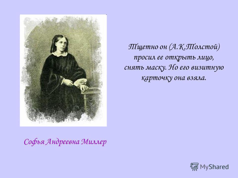 Софья Андреевна Миллер Тщетно он (А.К.Толстой) просил ее открыть лицо, снять маску. Но его визитную карточку она взяла.