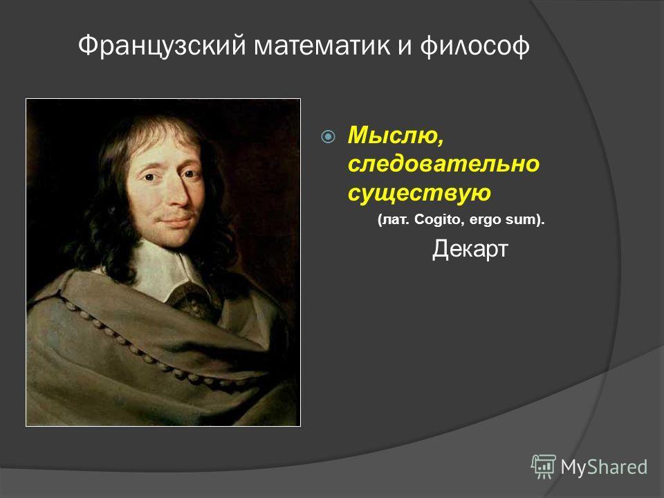 Французский математик и философ Мыслю, следовательно существую (лат. Cogito, ergo sum). Декарт