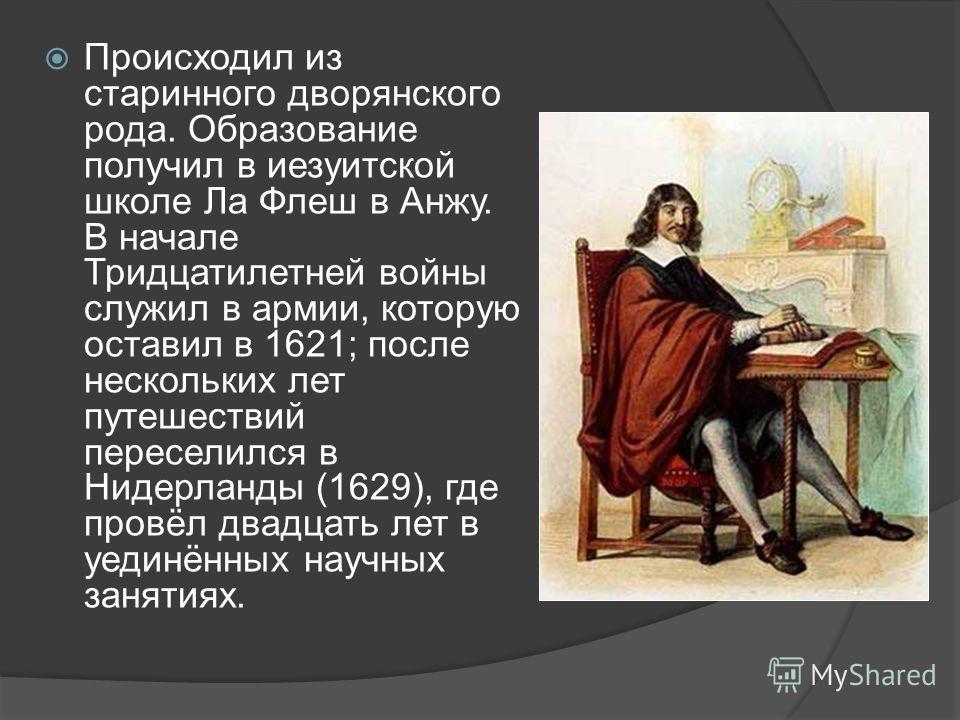 Происходил из старинного дворянского рода. Образование получил в иезуитской школе Ла Флеш в Анжу. В начале Тридцатилетней войны служил в армии, которую оставил в 1621; после нескольких лет путешествий переселился в Нидерланды (1629), где провёл двадц