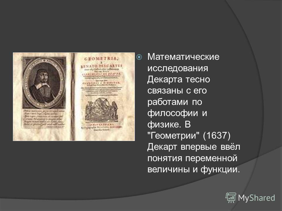 Математические исследования Декарта тесно связаны с его работами по философии и физике. В Геометрии (1637) Декарт впервые ввёл понятия переменной величины и функции.