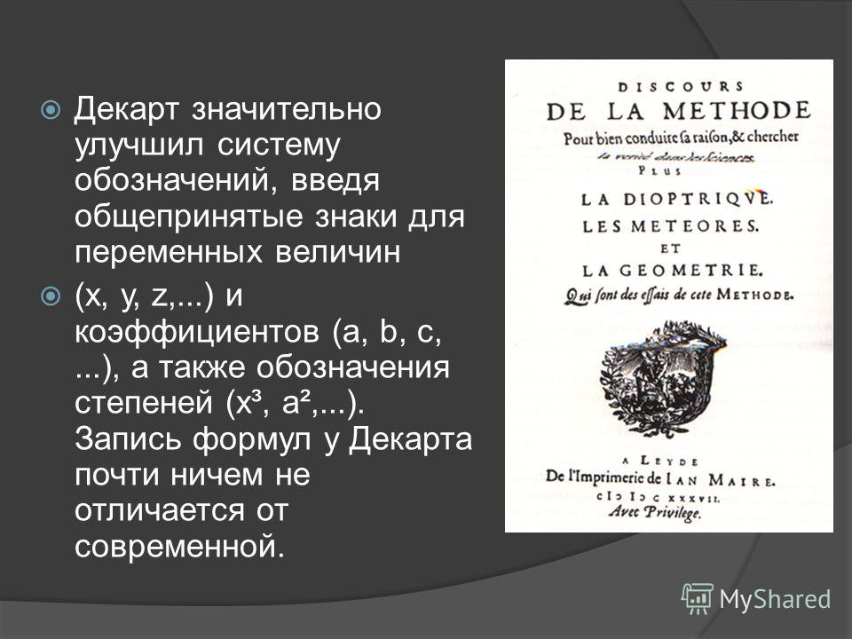 Декарт значительно улучшил систему обозначений, введя общепринятые знаки для переменных величин (x, у, z,...) и коэффициентов (a, b, с,...), а также обозначения степеней (х³, a²,...). Запись формул у Декарта почти ничем не отличается от современной.